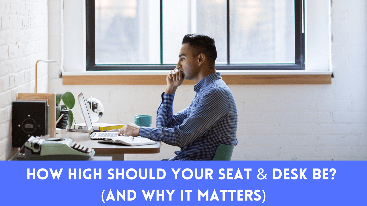 How High Should Your Seat & Desk Be? (And Why It Matters)