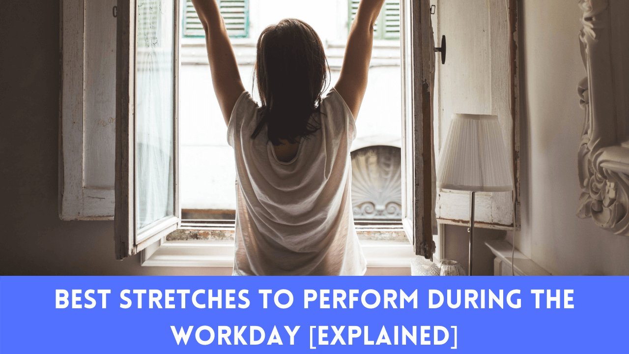Best Stretches To Perform During The Workday [Explained]
