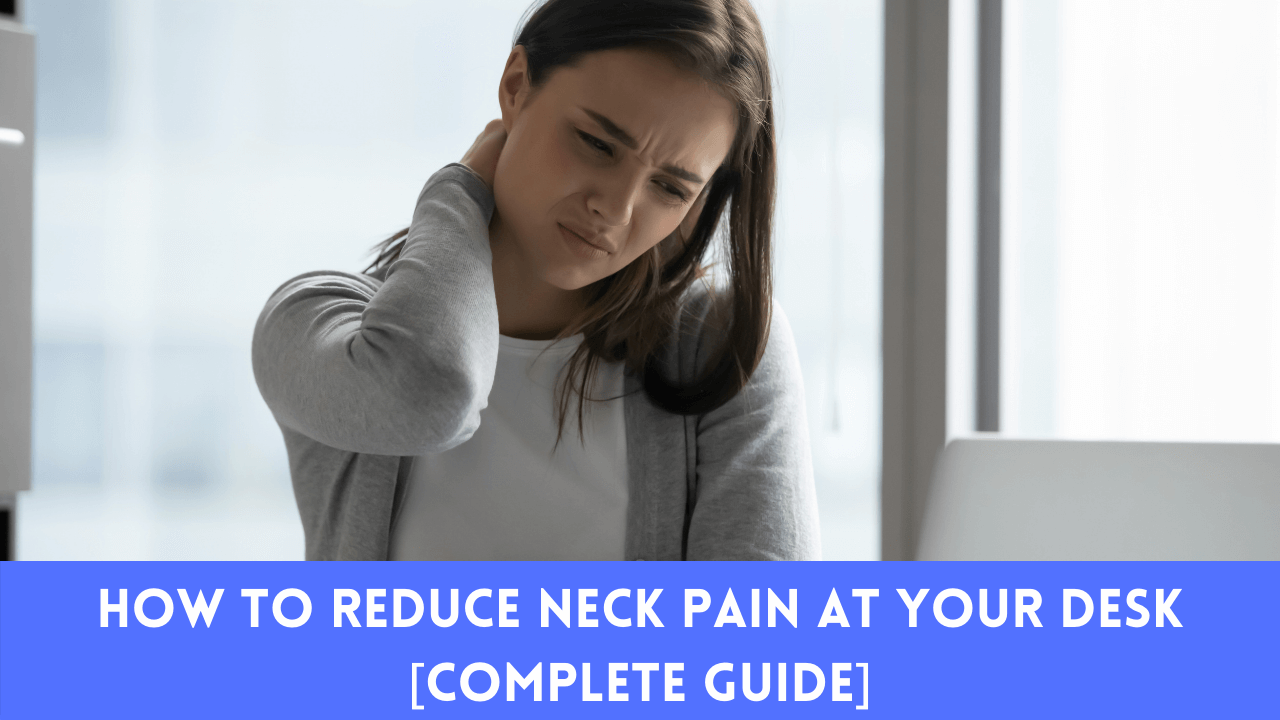 How To Reduce Neck Pain At Your Desk [Complete Guide]