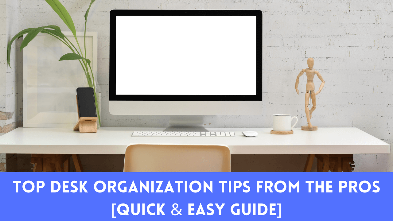 Top Desk Organization Tips From The Pros [Quick & Easy Guide]