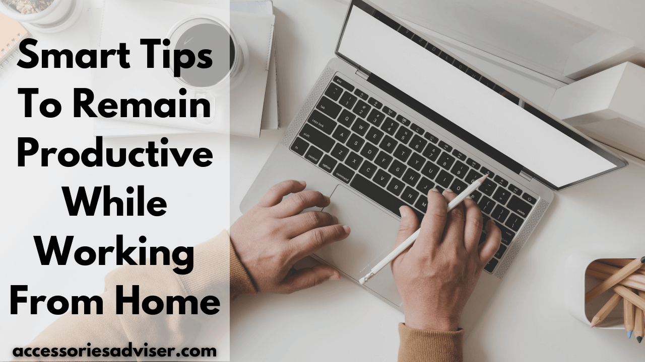 Smart Tips To Remain Productive While Working from Home